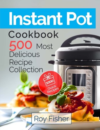 Instant Pot Cookbook: 500 Most Delicious Recipe Collection Anyone Can Cook