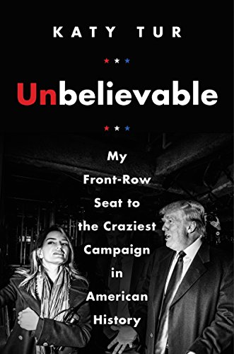 Unbelievable: My Front-Row Seat to the Craziest Campaign in American History