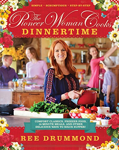 The Pioneer Woman Cooks: Dinnertime – Comfort Classics, Freezer Food, 16-minute Meals, and Other Delicious Ways to Solve Supper